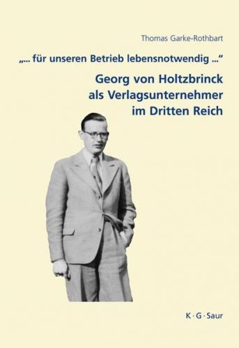 """""""... für unseren Betrieb lebensnotwendig ..."""": Georg von Holtzbrinck als Verlagsunternehmer im Dritten Reich"""