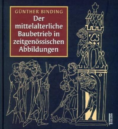 Der mittelalterliche Baubetrieb in zeitgenössischen Abbildungen