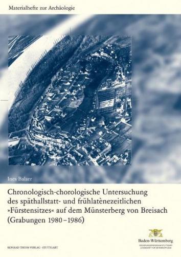 """Chronologisch-chorologische Untersuchung des späthallstatt- und frühlaténezeitlichen """"Fürstensitzes"""" auf dem Münsterberg von Breisach (Grabung 1980-1986)"""