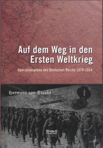 Auf dem Weg in den Ersten Weltkrieg. Operationspläne des Deutschen Reichs 1870-1914