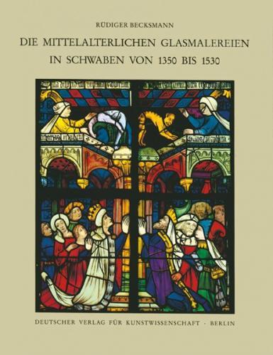Corpus Vitrearum medii Aevi Deutschland / Die mittelalterlichen Glasmalereien in Schwaben von 1350-1530 ohne Ulm