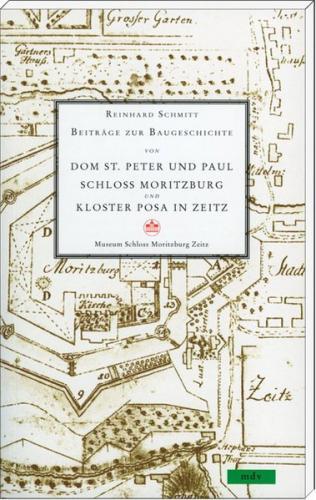 Beiträge zur Baugeschichte von Dom St. Peter und Paul, Schloss Moritzburg und Kloster Posa in Zeitz