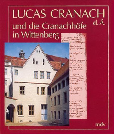 Lucas Cranach d. Ä. und die Cranachhöfe in Wittenberg
