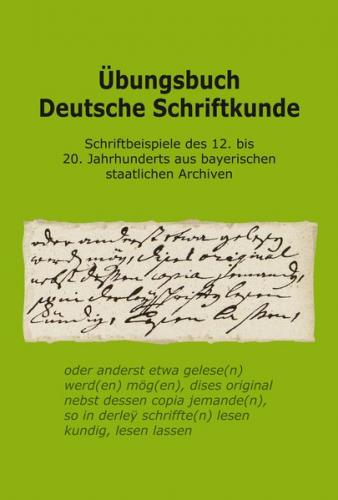 Übungsbuch Deutsche Schriftkunde. Schriftbeispiele des 12. bis 20. Jahrhunderts aus bayerischen staatlichen Archiven.