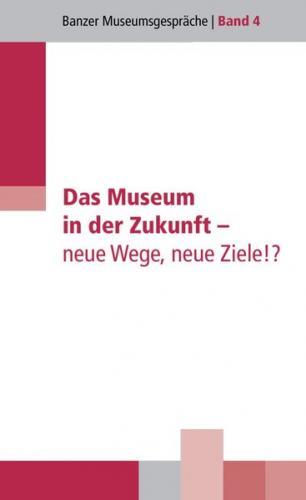 Das Museum in der Zukunft - neue Wege, neue Ziele!?