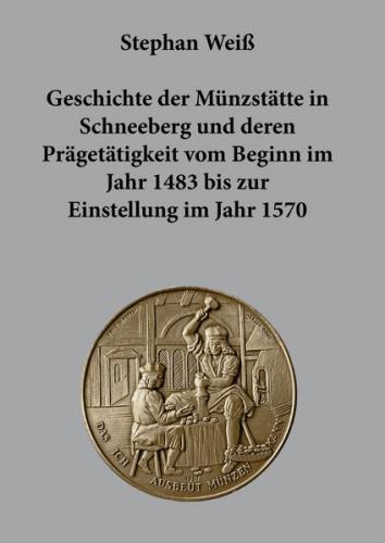 Geschichte der Münzstätte in Schneeberg und deren Prägetätigkeit vom Beginn im Jahr 1483 bis zur Einstellung im Jahr 1570